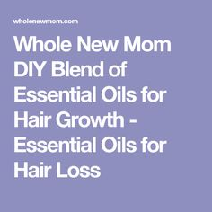 Whole New Mom DIY Blend of Essential Oils for Hair Growth - Essential Oils for Hair Loss