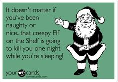 It doesn't matter if you've been naughty or nice.. That creepy elf on the shelf is going to kill you one night in your sleep!!