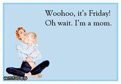 woohoo-its-friday-oh-wait-im-a-mom-ecard