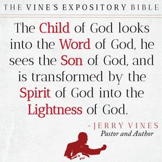 The Child of Gd looks into the Word of God, he sees the Son of God, and is transformed by the Spirit of God into the Lightness of God. - Jerry Vines