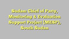 Sudan: Chief of Party, Monitoring & Evaluation Support Project (MESP), South Sudan