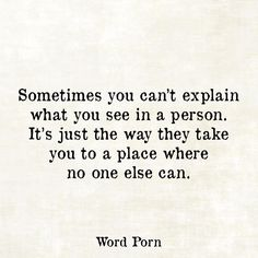 Sometimes you can't explain what you see in a person. It's just the way they take you to a place where no one else can. Wisdom Quotes, True Quotes, Quotes To Live By, Motivational Quotes, Inspirational Quotes, Qoutes, Profound Quotes, Breakup Quotes, Favorite Quotes