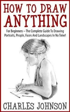 How To Draw Anything: For Beginners - The Complete Guide To Drawing Portraits, People, Faces And Landscapes In No Time! (Drawing Books, Drawing Techniques, Pencil Drawing) by erin #drawingtechniques