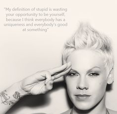 my definition of stupid is wasting the opportunity to be yourself ~pink