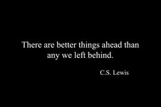 """There are better things ahead than any we left behind."" - C.S. Lewis  I am really into C.S. Lewis right now."