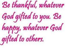 Be thankful, whatever God gifted you. Be happy, whatever God gifted to others. All Quotes, Quotable Quotes, Life Quotes, Scripture Quotes, Bible Verses, Inspiring Quotes About Life, Inspirational Quotes, Addiction Quotes, Thankful Quotes