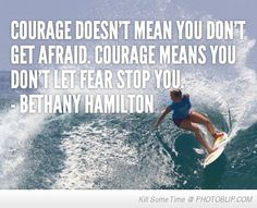 Bethany Hamilton through her faith in God found the courage to go back in the water after a shark took her arm, the basis for the movie Soul Surfer.