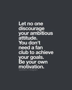 Let no one discourage your ambitious attitude. You don't need a fan club to achieve your goals. Be your own motivation. 💭 #quoteble