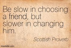 Be slow in choosing a friend, but slower in changing him. Scottish Proverb