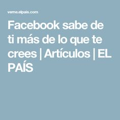 Facebook sabe de ti más de lo que te crees | Artículos | EL PAÍS