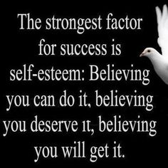 The strongest factor for success is self-esteem: Believing you can do it, believing you deserve it, believing you will get it.