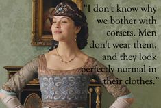 "Lady Sybil: ""I don't know why we bother with corsets. Men don't wear them and they look perfectly normal in their clothes"""