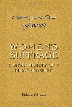 WOMEN'S SUFFRAGE is a book by Millicent Fawcett. It talks about the NUWSS, the WSPU and more about the history of women's suffrage from the standpoint of 1912.