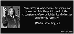 """Philanthropy is commendable, but it must not cause the philanthropist to overlook the circumstances of economic injustice which make philanthropy necessary."" - Martin Luther King, Jr"