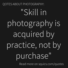 Great photo quote. Before you spend money on new camera equipment, make sure you develop your skills. Take more pictures, don't buy more stuff.