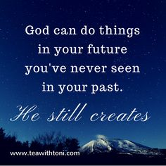 He still creates... Watch closely: I am preparing something new; it's happening now, even as I speak, and you're about to see it. I am preparing a way through the desert; Waters will flow where there had been none. (Isaiah 43:19)