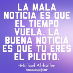 """Frases de tiempo (frases of time)  This quote says: """"The bad new is that time flies. The good news is you are the pilot"""" Isn't language such a beautiful thing?"""