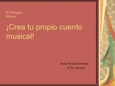 6º Primaria Música ¡Crea tu propio cuento musical! Tania Pereira Armesto 2º Ed. Musical