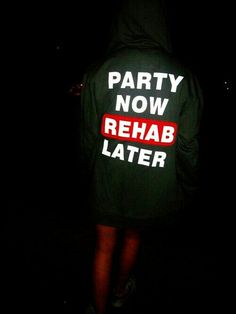 Party now, rehab later!