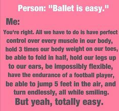 I hate how people underestimate ballet...my friend is in ballet and she is one of the strongest, most enduring people I know.