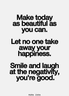 """make today as beautiful as you can. let no one take away your happiness. smile and laugh at the negativity, you're good."""