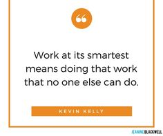 Work at its smartest means doing that work that no one else can do.