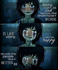 Dire que je ne peux pas être triste parce que d'autres sont pire c'est comme dire que je ne peux pas être heureuse parce que les autres ont mieux Dans ce qu'à je peus faire quoi?