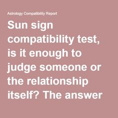 Sun sign compatibility test, is it enough to judge someone or the relationship itself? The answer is a complete 'no'. Yes, we all have seen many commenting 'Oh! I am compatible with the water signs' or 'ew!!!!!! He's a Gemini, the most incompatible to me!'Now I know that Gemini are jerks for some the scorps too  [just kidding;) ] You may find behavior pattern in people with the same sun sign, but it's too broad and far fetched to come to any conclusion.