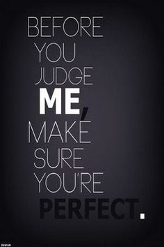 Before you judge me,  make sure you aren't perfect