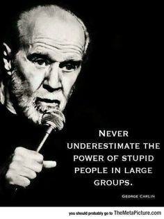Words Of Truth From George Carlin- like the women in the March on Washington or the assholes protesting on Inauguration Day. #getalife #stupidpeople