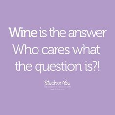 Wine is the answer.