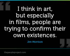 I think in art, but especially in films, people are trying to confirm their own existences. - Jim Morrison
