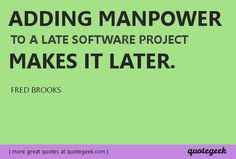 Brookss Law: Adding manpower to a late software project makes it later. - Fred Brooks [ found at quotegeek.com ]