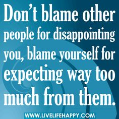 Don't blame other people for disappointing you, blame yourself for expecting way too much from them. via Flickr.