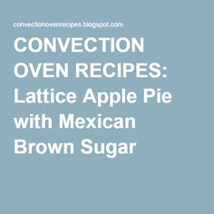 CONVECTION OVEN RECIPES: Lattice Apple Pie with Mexican Brown Sugar