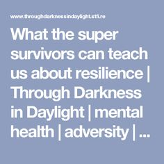 What the super survivors can teach us about resilience   Through Darkness in Daylight   mental health   adversity   soul growth