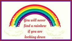You will never find a rainbow if you are looking down