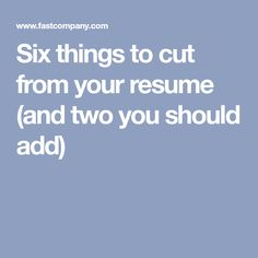 Six things to cut from your resume (and two you should add)