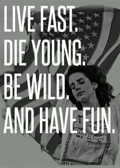 Live Fast - Lana Del Rey @Rachelle Nay this should be what we live  by.