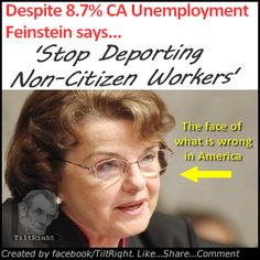 California is about to collapse financially but Socialist like Dianne Feinstein still don't see the errors of their ways.  I would love to see a politician with enough stones dangling to propose a drastic cut in government welfare benefits (except to the truly needy) thus forcing lazy-ass Americans to accept jobs that supposedly only illegals will do.  #tiltright