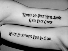 """""""Remind me that we'll always have each other ... When everything else is gone"""" tattoo"""