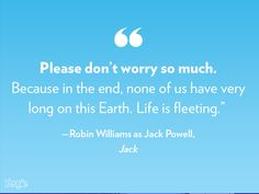 """""""Please don't worry so much. Because in the end, none of us have very long on this Earth. Life is fleeting."""" - Robin Williams as Jack Powell, Jack"""