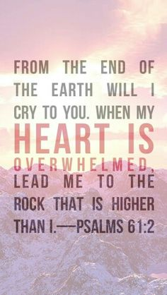 Lead me to the rock that is higher than I.