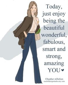 Just enjoy being the beautiful, wonderful, fabulous, smart and strong amazing you.