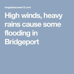 High winds, heavy rains cause some flooding in Bridgeport