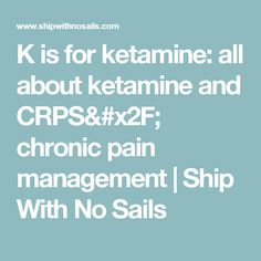 K is for ketamine: all about ketamine and CRPS/ chronic pain management   Ship With No Sails