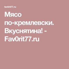 Мясо по-кремлевски. Вкуснятина! - Fav0rit77.ru