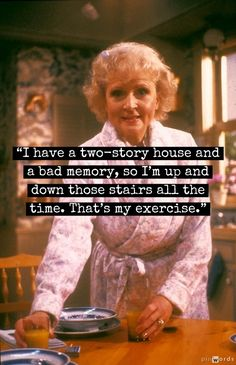 Betty White's exercise - more likely my exercise as well..