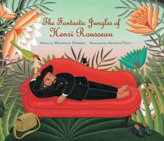 The Fantastic Jungles of Henri Rousseau - written by Michelle Markel, illustrated by Amanda Hall