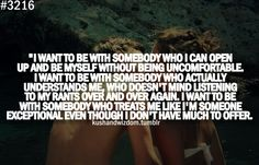 I want to be with somebody who i can open up and be myself without being uncomfortable. i want to be with somebody who actually understands me, who doesn't mind listening to my rants over and over again. i want to be with somebody who treats me like i'm someone exceptional even though i don't have much to offer